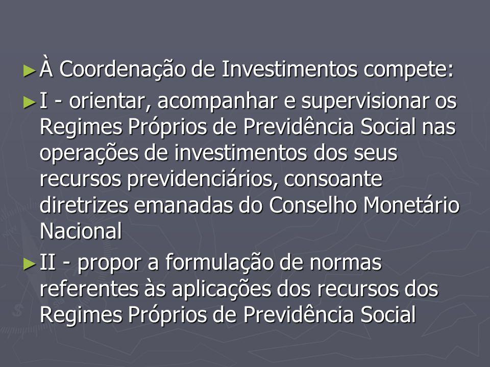 ► À Coordenação de Investimentos compete: ► I - orientar, acompanhar e supervisionar os Regimes Próprios de Previdência Social nas operações de invest