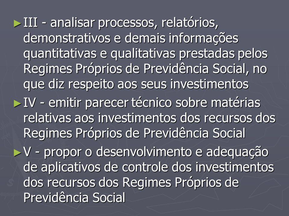► III - analisar processos, relatórios, demonstrativos e demais informações quantitativas e qualitativas prestadas pelos Regimes Próprios de Previdênc