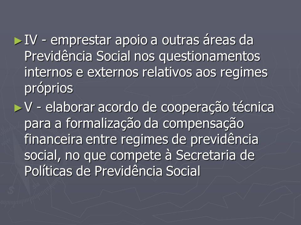 ► IV - emprestar apoio a outras áreas da Previdência Social nos questionamentos internos e externos relativos aos regimes próprios ► V - elaborar acor