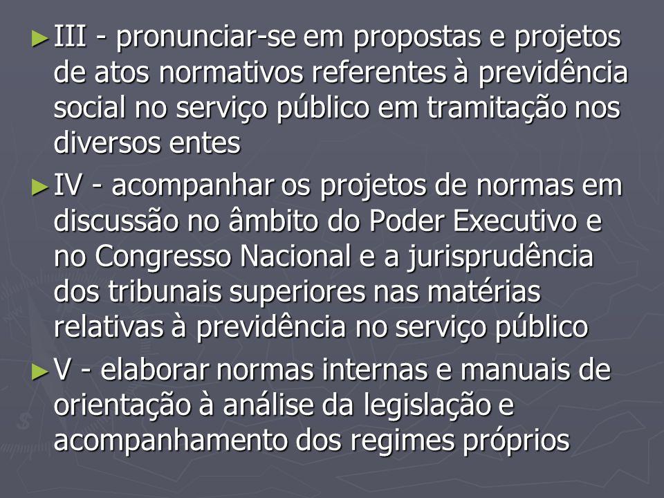 ► III - pronunciar-se em propostas e projetos de atos normativos referentes à previdência social no serviço público em tramitação nos diversos entes ►