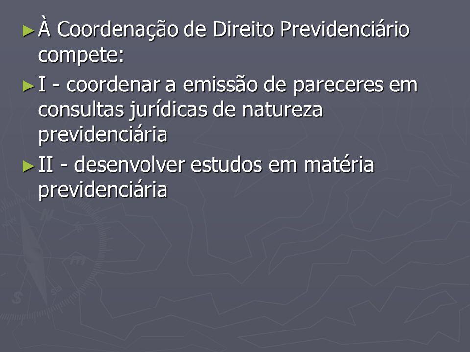 ► À Coordenação de Direito Previdenciário compete: ► I - coordenar a emissão de pareceres em consultas jurídicas de natureza previdenciária ► II - des