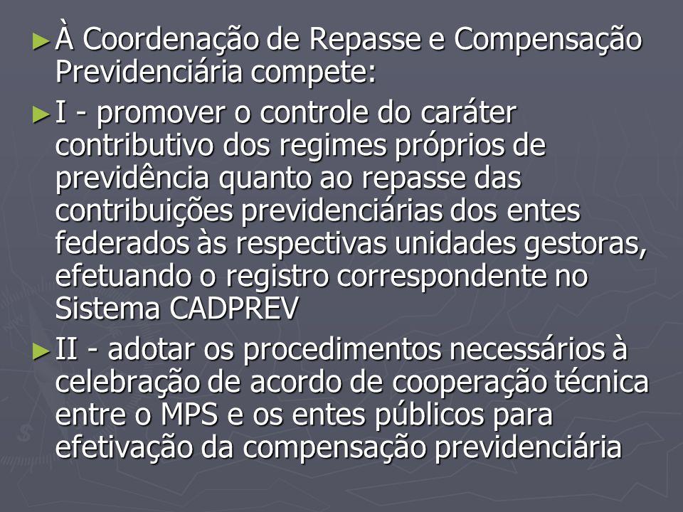 ► À Coordenação de Repasse e Compensação Previdenciária compete: ► I - promover o controle do caráter contributivo dos regimes próprios de previdência