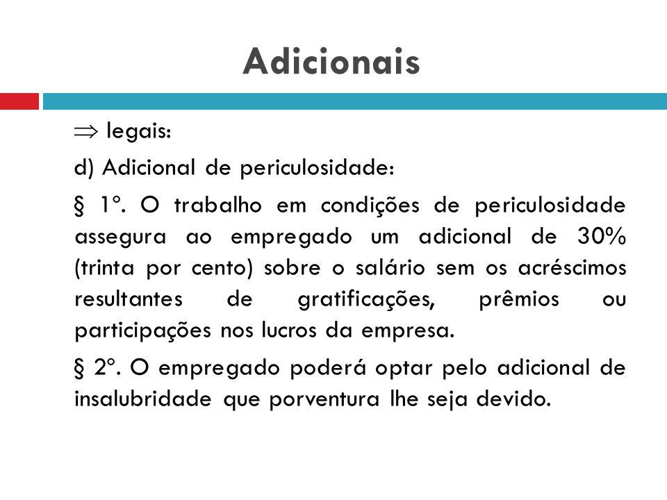 Adicionais  legais: d) Adicional de periculosidade: 7º, XXIII CF e 193 CLT: Art. 193. São consideradas atividades ou operações perigosas, na forma da