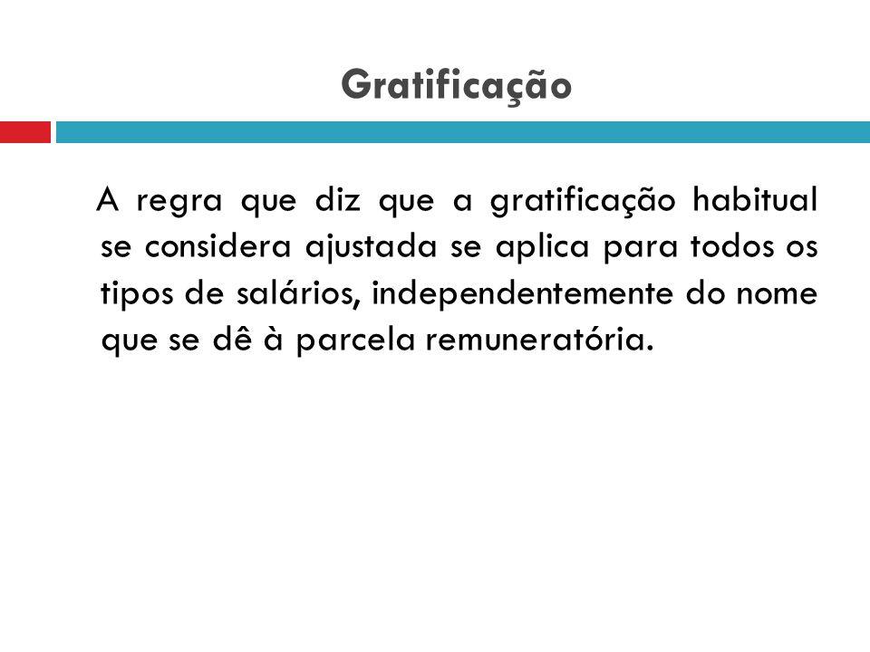 Gratificação súmula 207 do STF: As gratificações habituais, inclusive a de Natal, consideram-se tacitamente convencionadas, integrando o salário (TEOR