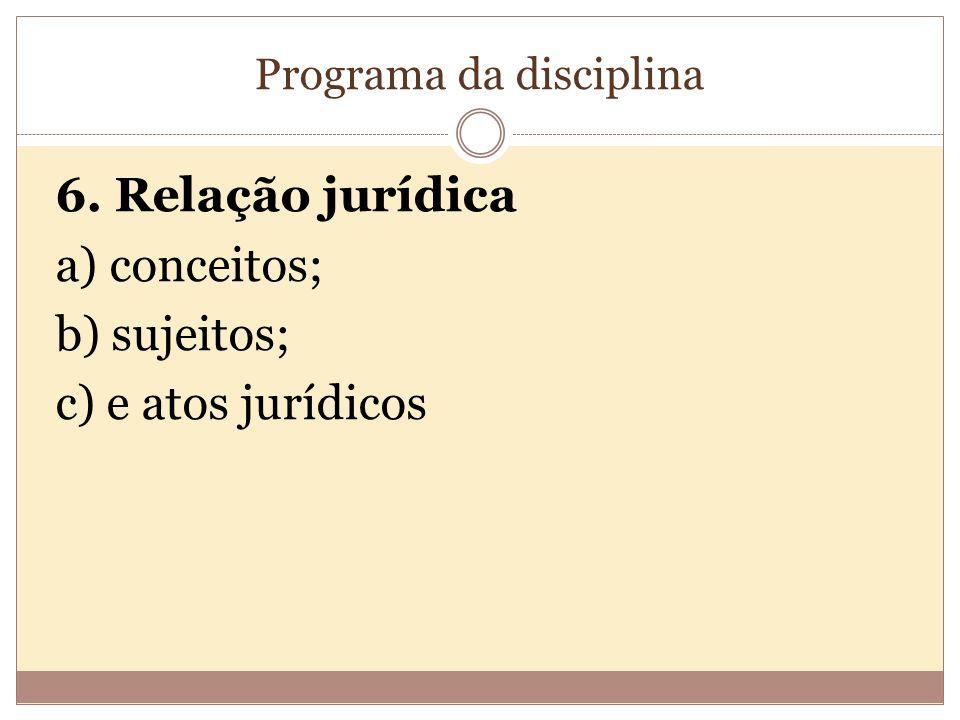 Programa da disciplina 6. Relação jurídica a) conceitos; b) sujeitos; c) e atos jurídicos