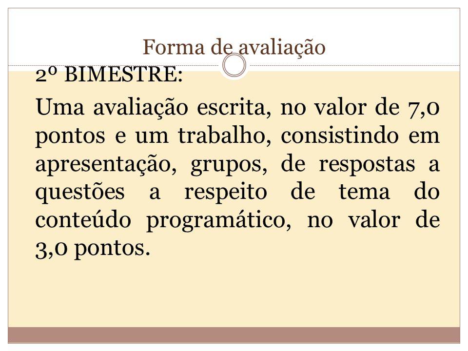 Forma de avaliação 2º BIMESTRE: Uma avaliação escrita, no valor de 7,0 pontos e um trabalho, consistindo em apresentação, grupos, de respostas a questões a respeito de tema do conteúdo programático, no valor de 3,0 pontos.