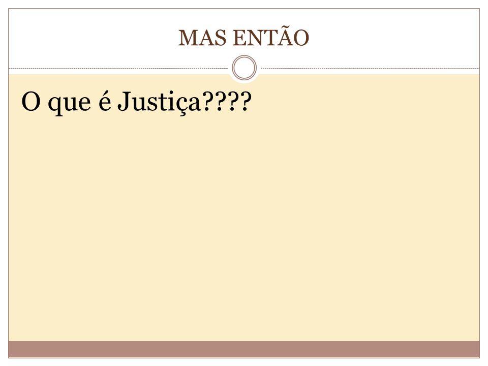 MAS ENTÃO O que é Justiça????