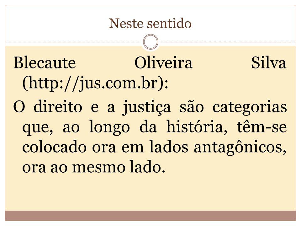 Neste sentido Blecaute Oliveira Silva (http://jus.com.br): O direito e a justiça são categorias que, ao longo da história, têm-se colocado ora em lados antagônicos, ora ao mesmo lado.