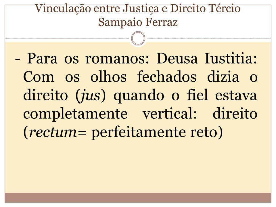 Vinculação entre Justiça e Direito Tércio Sampaio Ferraz - Para os romanos: Deusa Iustitia: Com os olhos fechados dizia o direito (jus) quando o fiel estava completamente vertical: direito (rectum= perfeitamente reto)