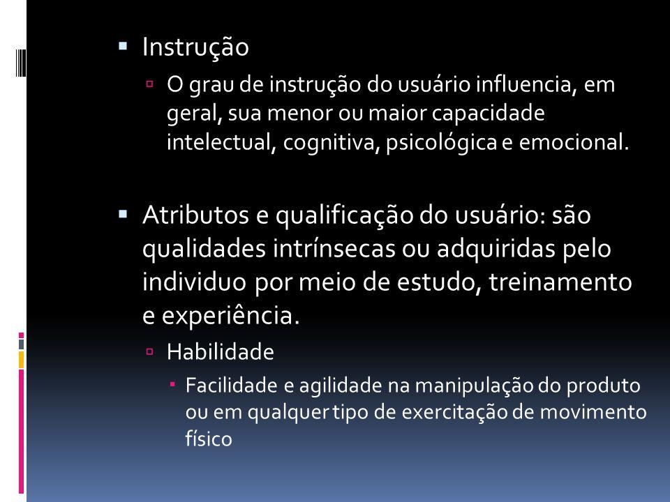 Instrução  O grau de instrução do usuário influencia, em geral, sua menor ou maior capacidade intelectual, cognitiva, psicológica e emocional.  At