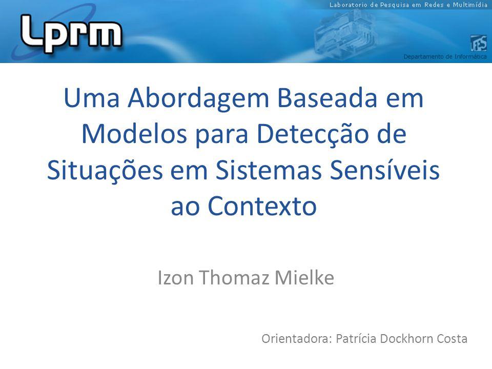 Uma Abordagem Baseada em Modelos para Detecção de Situações em Sistemas Sensíveis ao Contexto Izon Thomaz Mielke Orientadora: Patrícia Dockhorn Costa