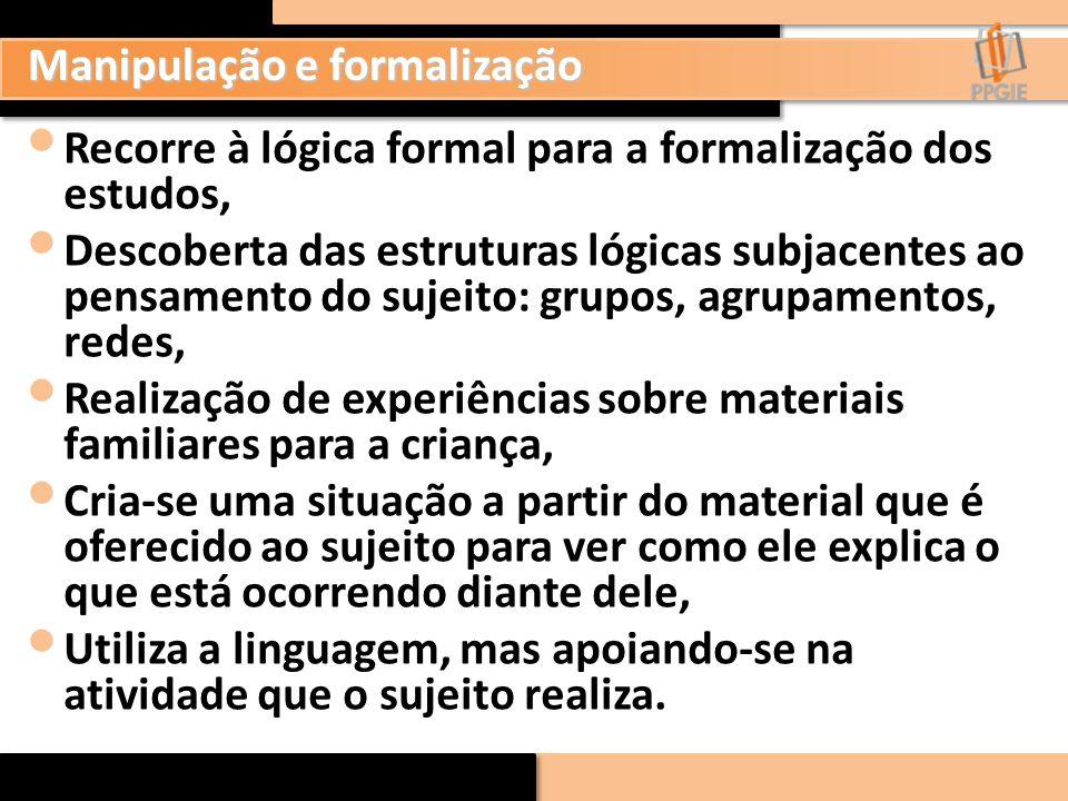 Manipulação e formalização Recorre à lógica formal para a formalização dos estudos, Descoberta das estruturas lógicas subjacentes ao pensamento do suj
