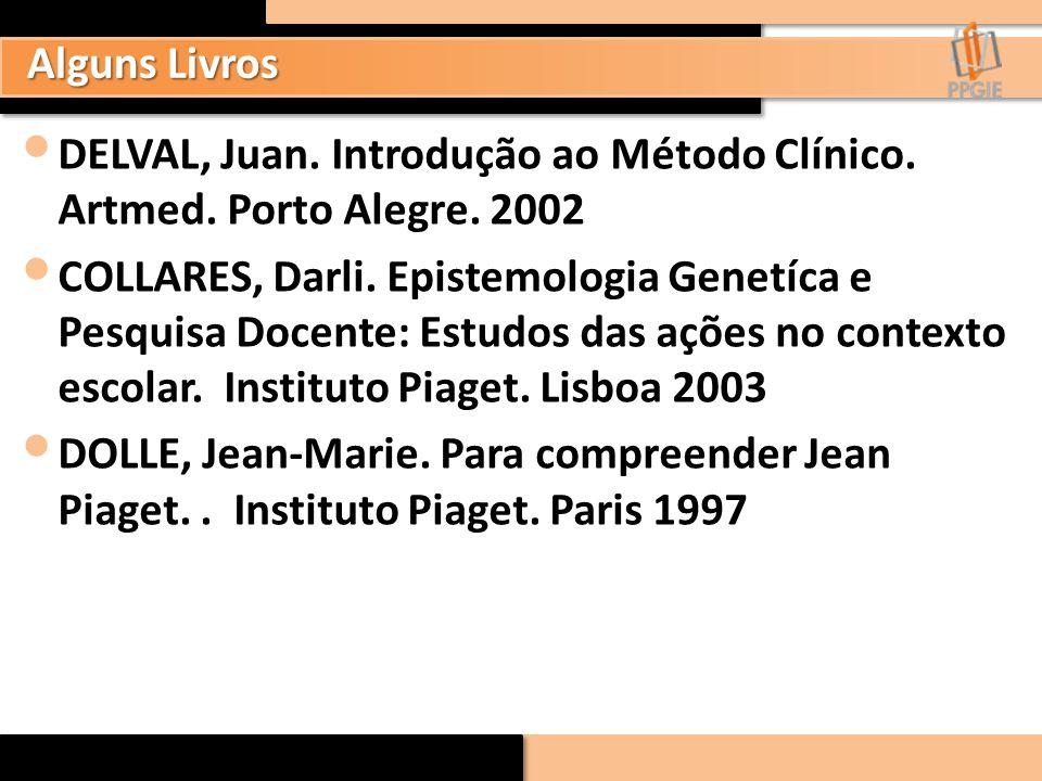 Alguns Livros DELVAL, Juan. Introdução ao Método Clínico. Artmed. Porto Alegre. 2002 COLLARES, Darli. Epistemologia Genetíca e Pesquisa Docente: Estud