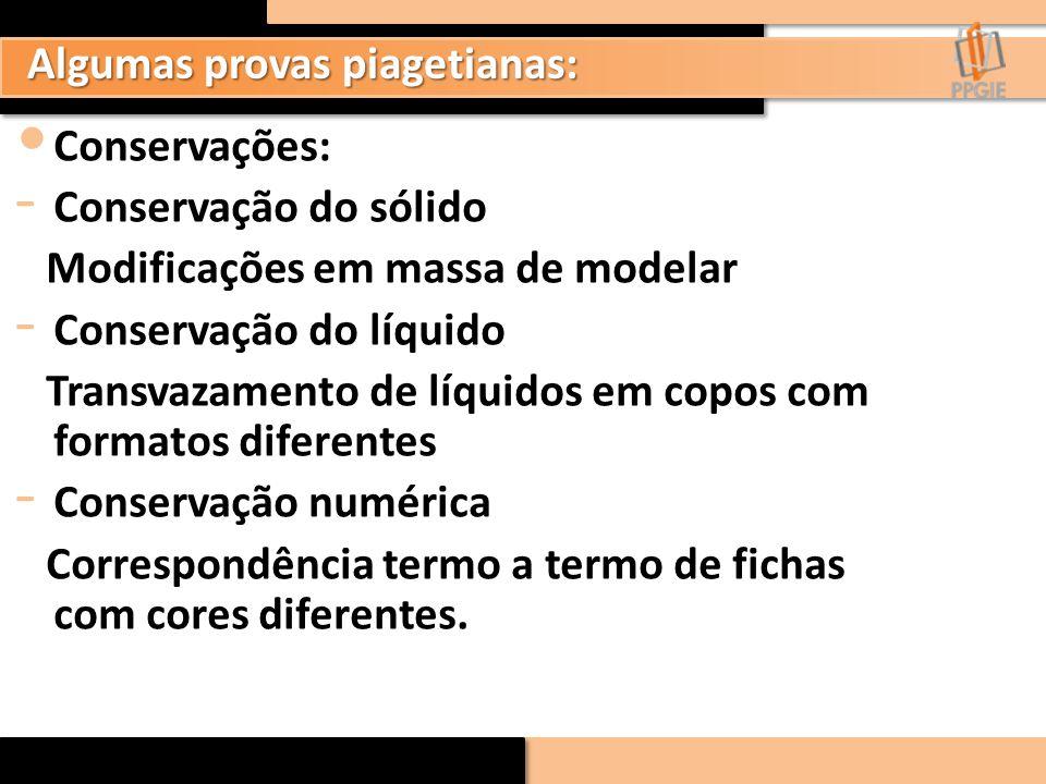 Algumas provas piagetianas: Conservações: - Conservação do sólido Modificações em massa de modelar - Conservação do líquido Transvazamento de líquidos