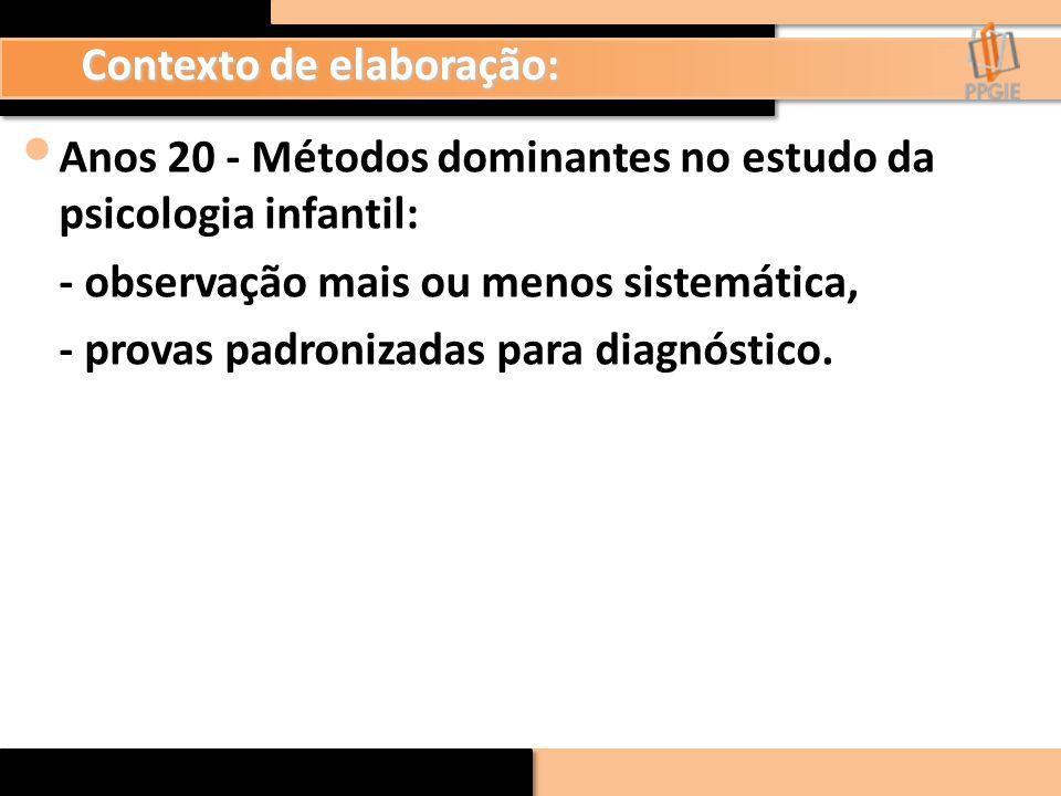 Contexto de elaboração: Anos 20 - Métodos dominantes no estudo da psicologia infantil: - observação mais ou menos sistemática, - provas padronizadas p