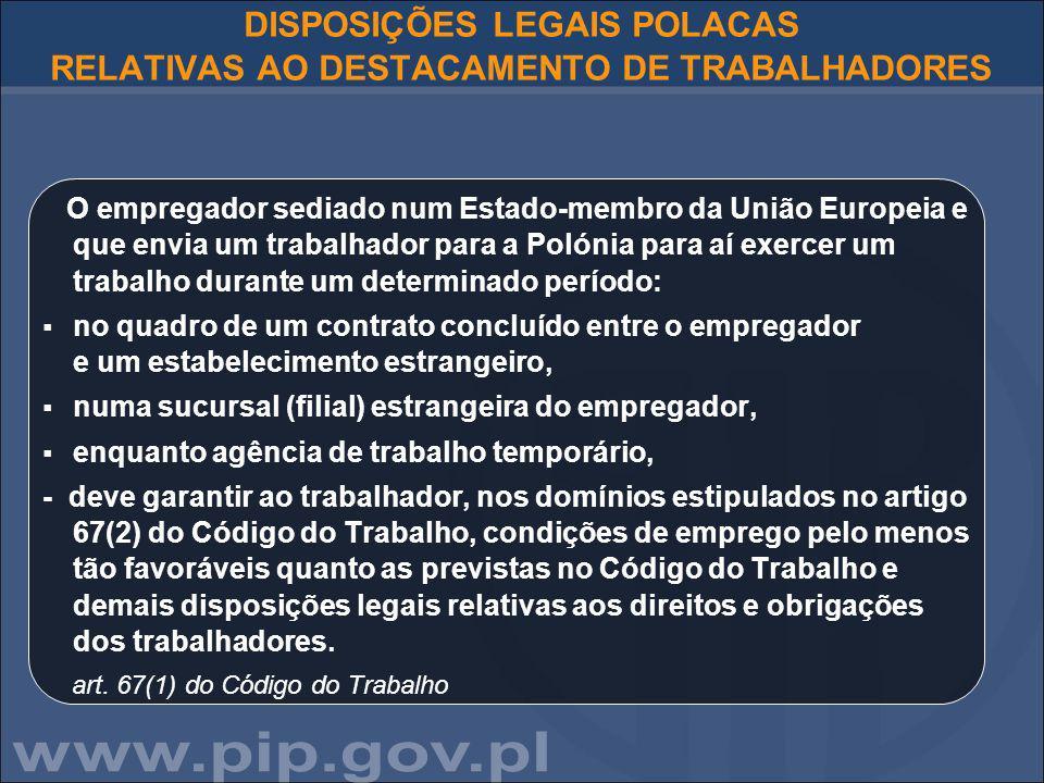 DISPOSIÇÕES LEGAIS POLACAS RELATIVAS AO DESTACAMENTO DE TRABALHADORES O empregador sediado num Estado-membro da União Europeia e que envia um trabalhador para a Polónia para aí exercer um trabalho durante um determinado período:  no quadro de um contrato concluído entre o empregador e um estabelecimento estrangeiro,  numa sucursal (filial) estrangeira do empregador,  enquanto agência de trabalho temporário, - deve garantir ao trabalhador, nos domínios estipulados no artigo 67(2) do Código do Trabalho, condições de emprego pelo menos tão favoráveis quanto as previstas no Código do Trabalho e demais disposições legais relativas aos direitos e obrigações dos trabalhadores.
