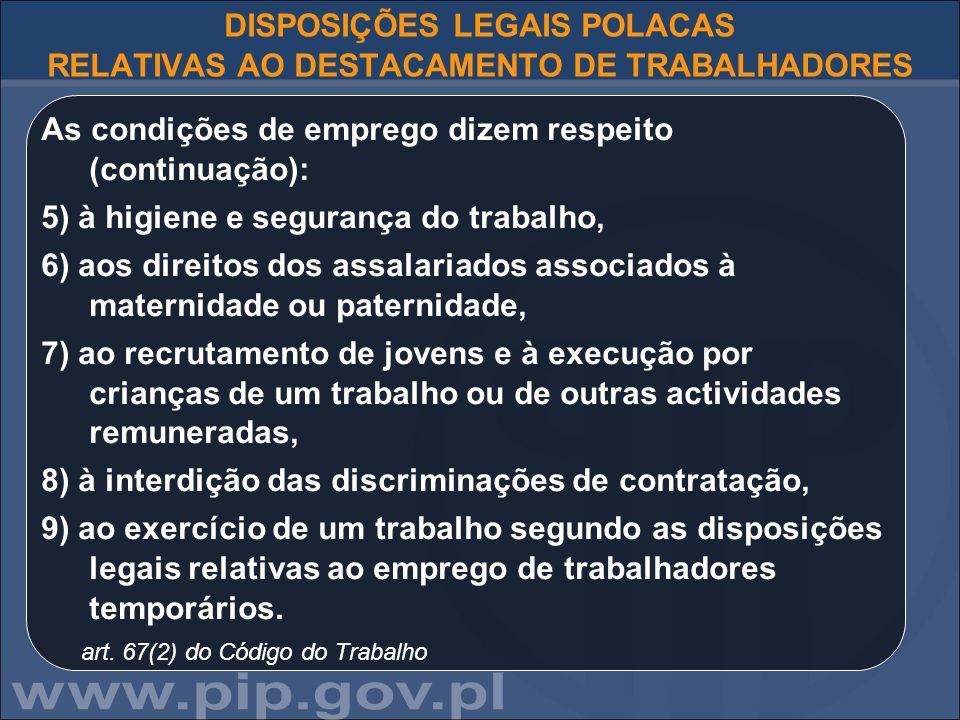 DISPOSIÇÕES LEGAIS POLACAS RELATIVAS AO DESTACAMENTO DE TRABALHADORES As condições de emprego dizem respeito (continuação): 5) à higiene e segurança do trabalho, 6) aos direitos dos assalariados associados à maternidade ou paternidade, 7) ao recrutamento de jovens e à execução por crianças de um trabalho ou de outras actividades remuneradas, 8) à interdição das discriminações de contratação, 9) ao exercício de um trabalho segundo as disposições legais relativas ao emprego de trabalhadores temporários.