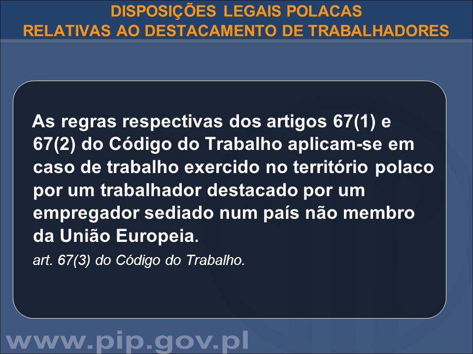 DISPOSIÇÕES LEGAIS POLACAS RELATIVAS AO DESTACAMENTO DE TRABALHADORES As regras respectivas dos artigos 67(1) e 67(2) do Código do Trabalho aplicam-se