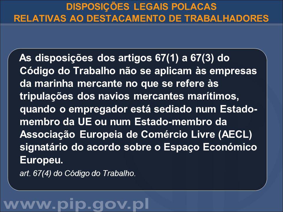 DISPOSIÇÕES LEGAIS POLACAS RELATIVAS AO DESTACAMENTO DE TRABALHADORES As disposições dos artigos 67(1) a 67(3) do Código do Trabalho não se aplicam às empresas da marinha mercante no que se refere às tripulações dos navios mercantes marítimos, quando o empregador está sediado num Estado- membro da UE ou num Estado-membro da Associação Europeia de Comércio Livre (AECL) signatário do acordo sobre o Espaço Económico Europeu.