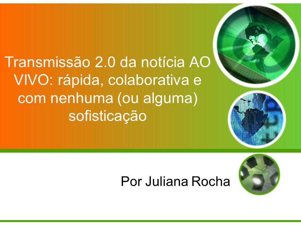 Transmissão 2.0 da notícia AO VIVO: rápida, colaborativa e com nenhuma (ou alguma) sofisticação Por Juliana Rocha