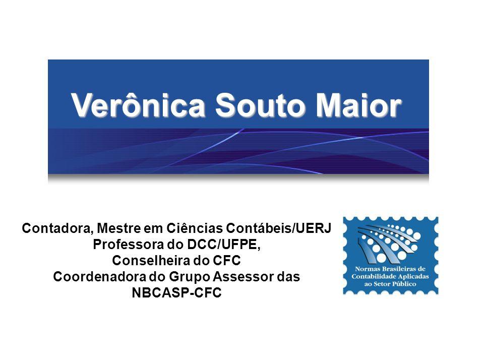 Verônica Souto Maior Contadora, Mestre em Ciências Contábeis/UERJ Professora do DCC/UFPE, Conselheira do CFC Coordenadora do Grupo Assessor das NBCASP