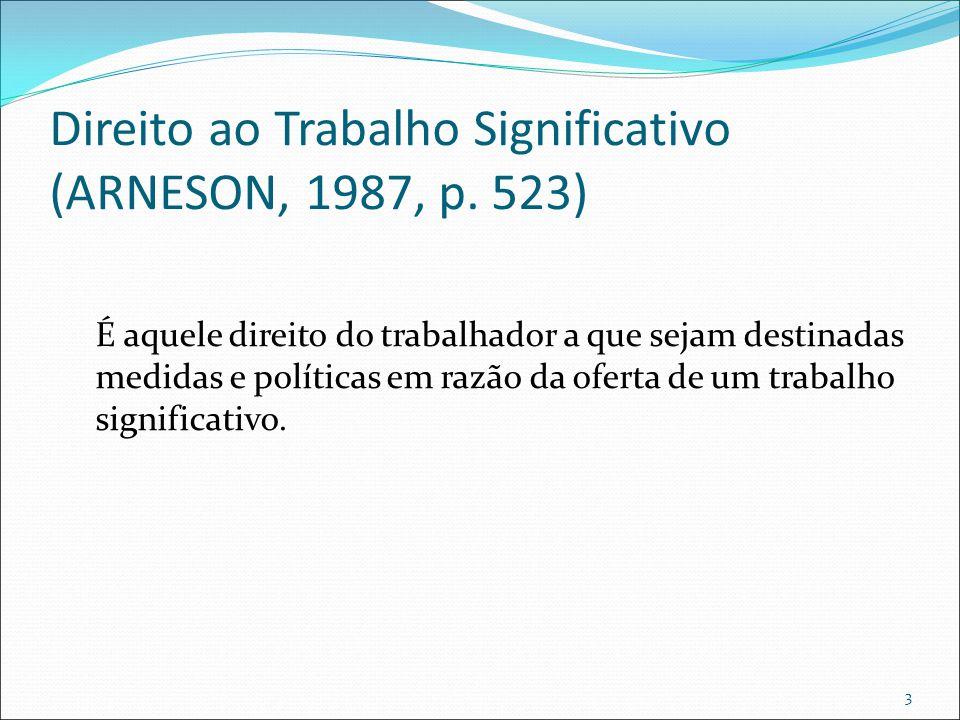 Direito ao Trabalho Significativo (ARNESON, 1987, p. 523) É aquele direito do trabalhador a que sejam destinadas medidas e políticas em razão da ofert