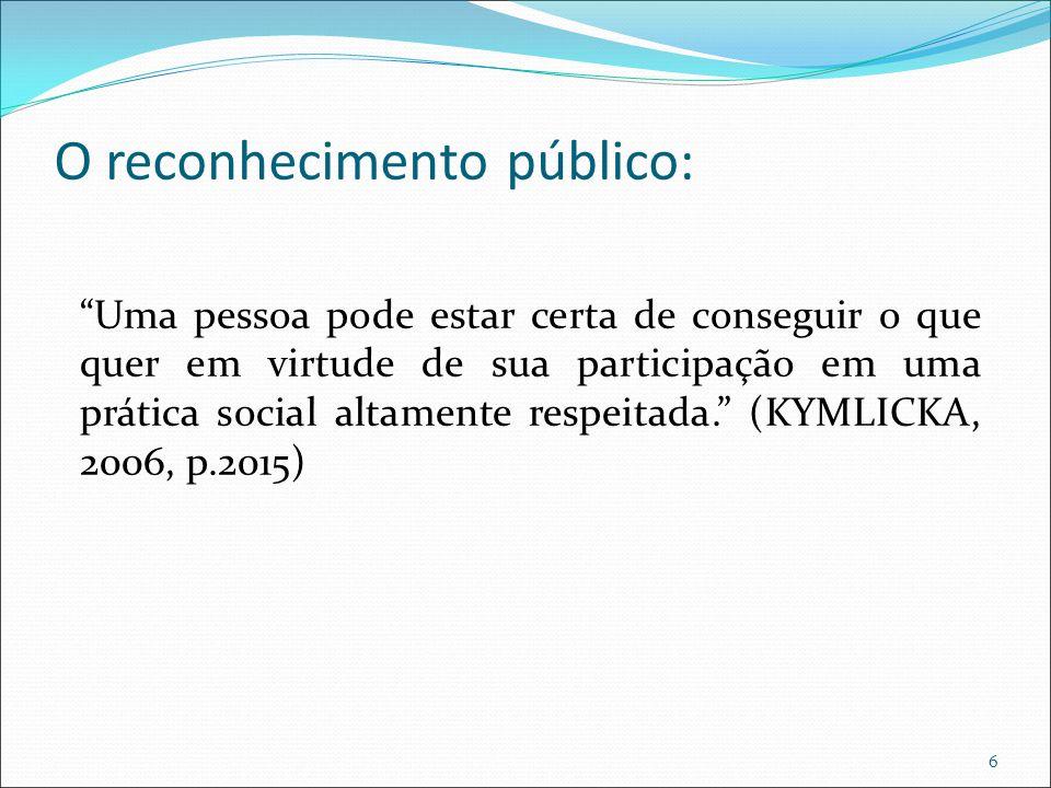 O reconhecimento público: Uma pessoa pode estar certa de conseguir o que quer em virtude de sua participação em uma prática social altamente respeitada. (KYMLICKA, 2006, p.2015) 6