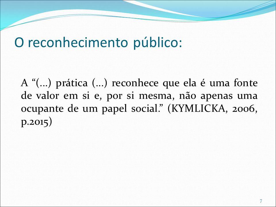 O reconhecimento público: A (...) prática (...) reconhece que ela é uma fonte de valor em si e, por si mesma, não apenas uma ocupante de um papel social. (KYMLICKA, 2006, p.2015) 7