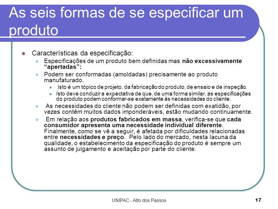 UNIPAC - Alto dos Passos17 As seis formas de se especificar um produto Características da especificação: Especificações de um produto bem definidas mas não excessivamente apertadas : Podem ser conformadas (amoldadas) precisamente ao produto manufaturado.