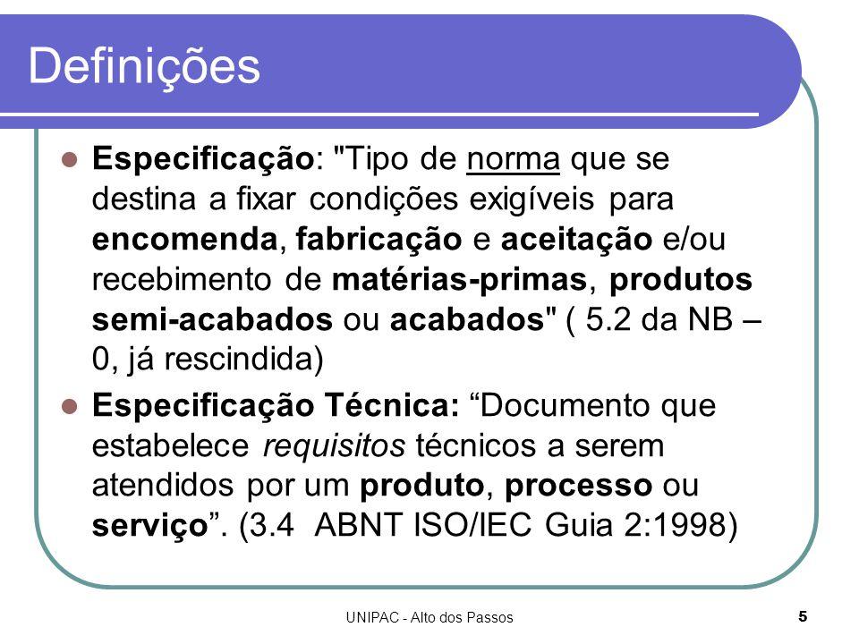 UNIPAC - Alto dos Passos5 Definições Especificação: Tipo de norma que se destina a fixar condições exigíveis para encomenda, fabricação e aceitação e/ou recebimento de matérias-primas, produtos semi-acabados ou acabados ( 5.2 da NB – 0, já rescindida) Especificação Técnica: Documento que estabelece requisitos técnicos a serem atendidos por um produto, processo ou serviço .