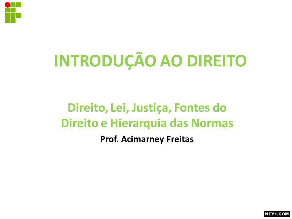 INTRODUÇÃO AO DIREITO Direito, Lei, Justiça, Fontes do Direito e Hierarquia das Normas Prof.