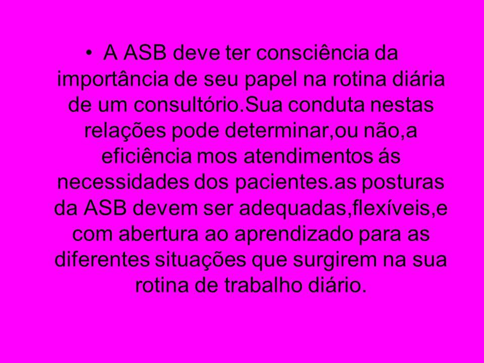 A ASB deve ter consciência da importância de seu papel na rotina diária de um consultório.Sua conduta nestas relações pode determinar,ou não,a eficiên
