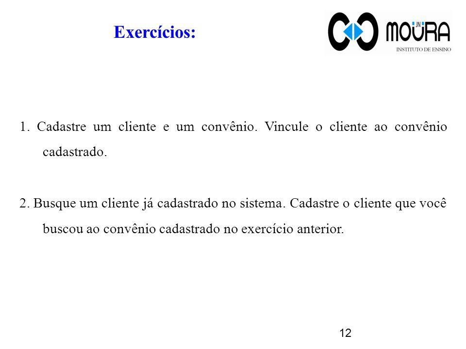 12 Exercícios: 1. Cadastre um cliente e um convênio.