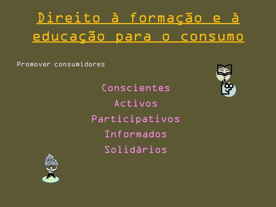 Direito à formação e à educação para o consumo Promover consumidores Conscientes Activos Participativos Informados Solidários
