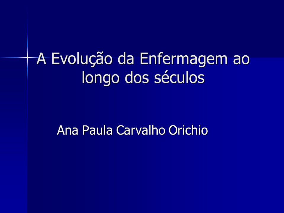 A Evolução da Enfermagem ao longo dos séculos Ana Paula Carvalho Orichio