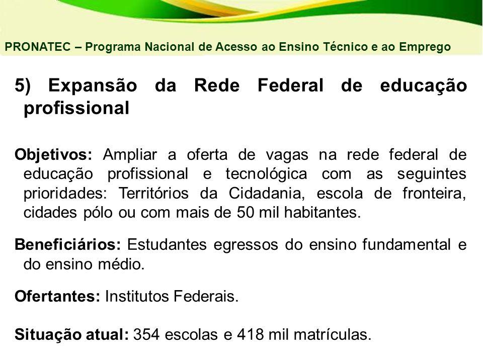 5) Expansão da Rede Federal de educação profissional Objetivos: Ampliar a oferta de vagas na rede federal de educação profissional e tecnológica com a