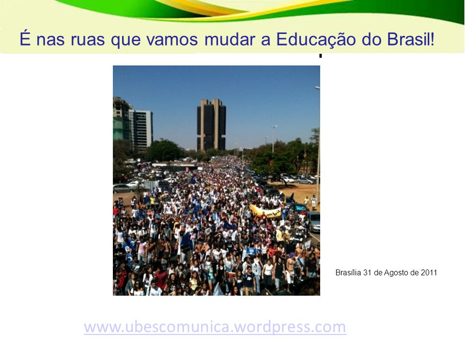 www.ubescomunica.wordpress.com É nas ruas que vamos mudar a Educação do Brasil! Brasília 31 de Agosto de 2011