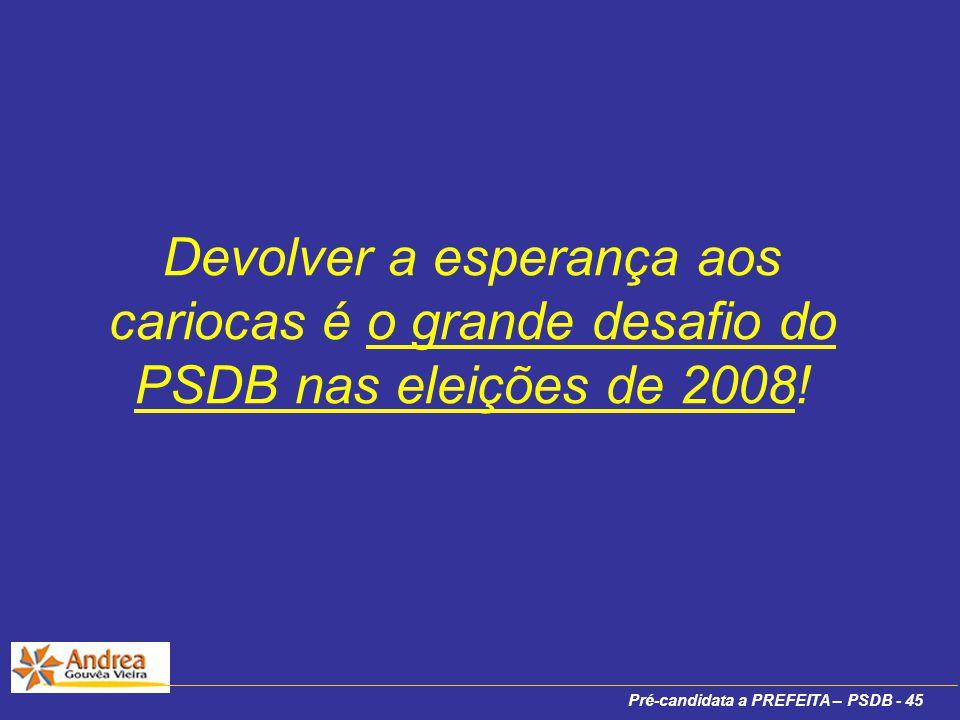 Pré-candidata a PREFEITA – PSDB - 45 Devolver a esperança aos cariocas é o grande desafio do PSDB nas eleições de 2008!