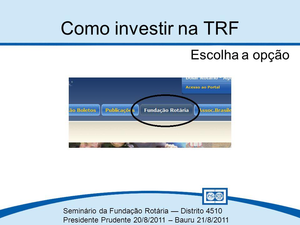 Seminário da Fundação Rotária — Distrito 4510 Presidente Prudente 20/8/2011 – Bauru 21/8/2011 Escolha a opção Como investir na TRF