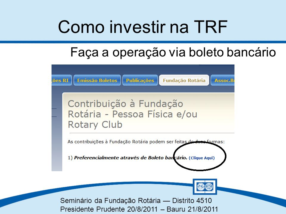 Seminário da Fundação Rotária — Distrito 4510 Presidente Prudente 20/8/2011 – Bauru 21/8/2011 Faça a operação via boleto bancário Como investir na TRF