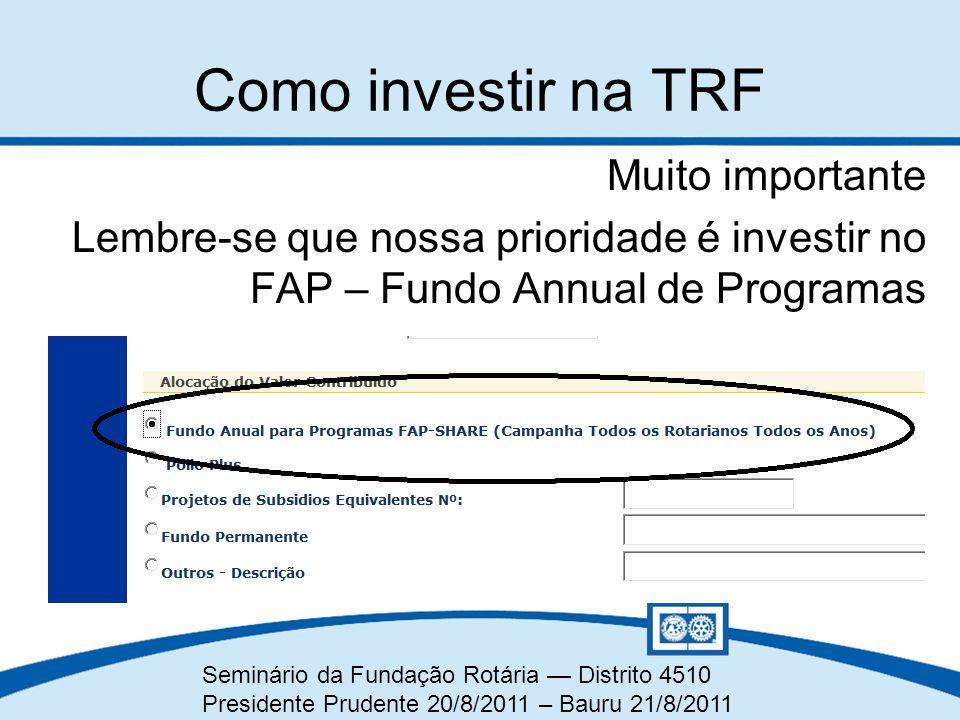 Seminário da Fundação Rotária — Distrito 4510 Presidente Prudente 20/8/2011 – Bauru 21/8/2011 Muito importante Lembre-se que nossa prioridade é invest