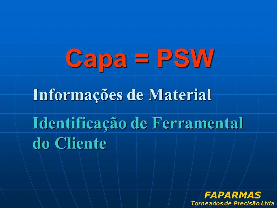 Informações de Material Capa = PSW Identificação de Ferramental do Cliente FAPARMAS Torneados de Precisão Ltda