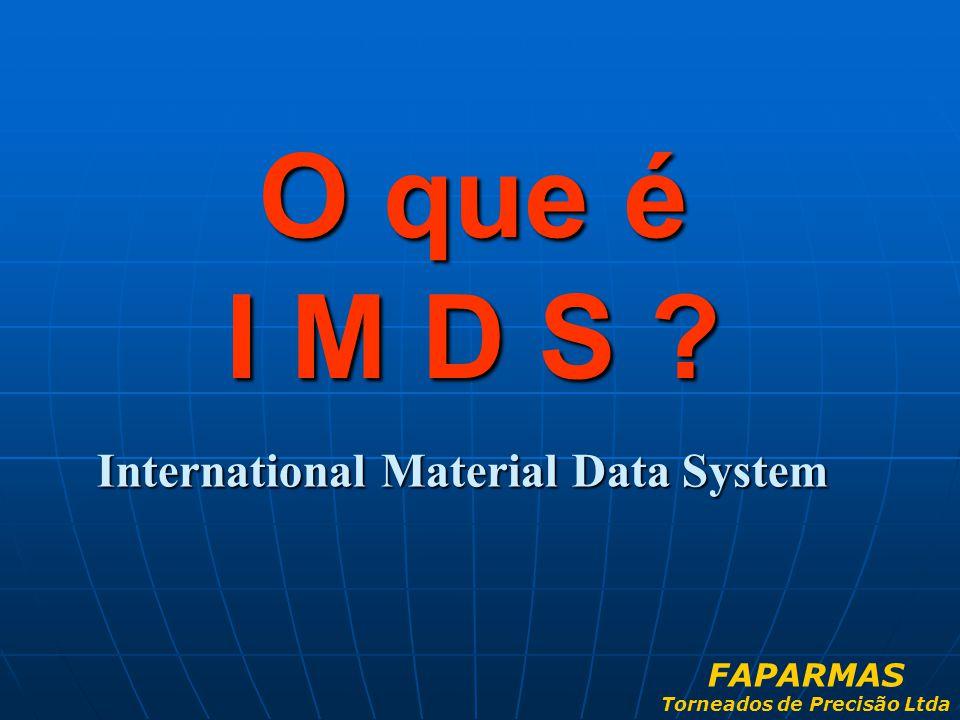 International Material Data System O que é I M D S ? FAPARMAS Torneados de Precisão Ltda