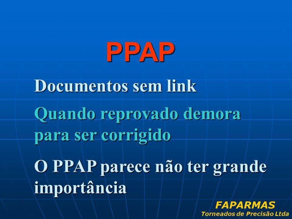 Documentos sem link PPAP Quando reprovado demora para ser corrigido O PPAP parece não ter grande importância FAPARMAS Torneados de Precisão Ltda