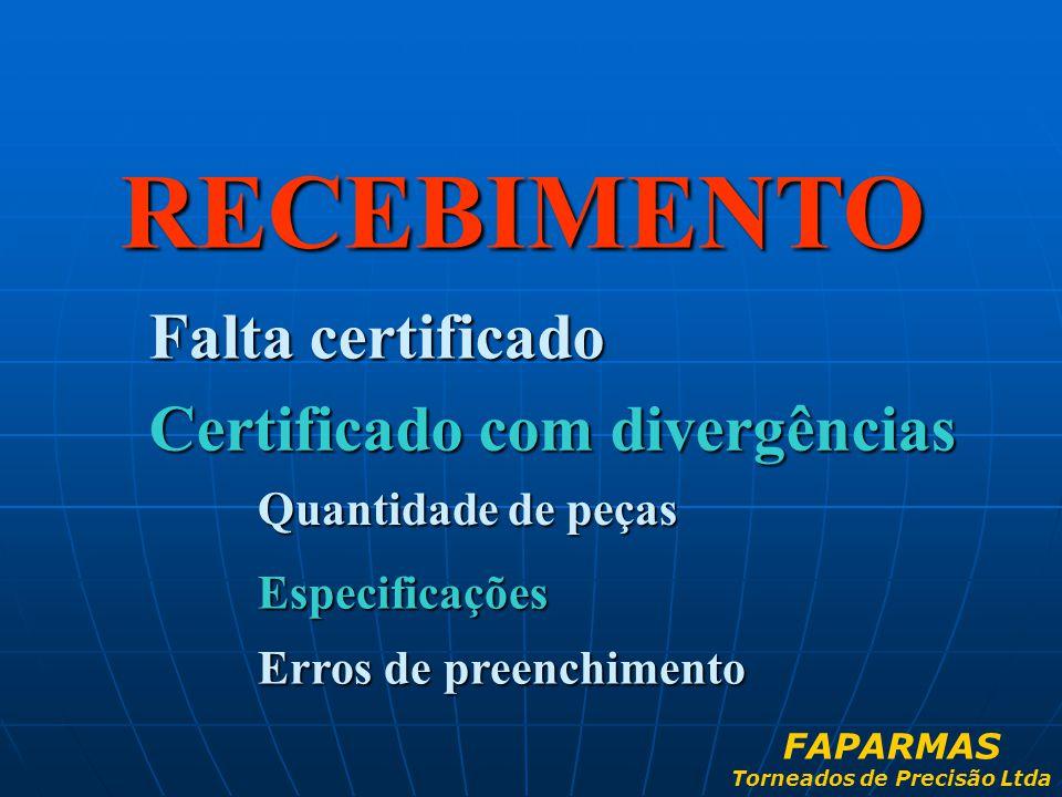 RECEBIMENTO Falta certificado Certificado com divergências Quantidade de peças Especificações Erros de preenchimento FAPARMAS Torneados de Precisão Lt