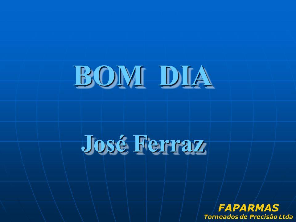 BOM DIA José Ferraz BOM DIA José Ferraz FAPARMAS Torneados de Precisão Ltda