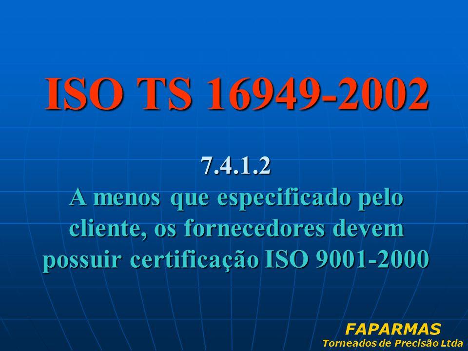ISO TS 16949-2002 7.4.1.2 A menos que especificado pelo cliente, os fornecedores devem possuir certificação ISO 9001-2000 FAPARMAS Torneados de Precis