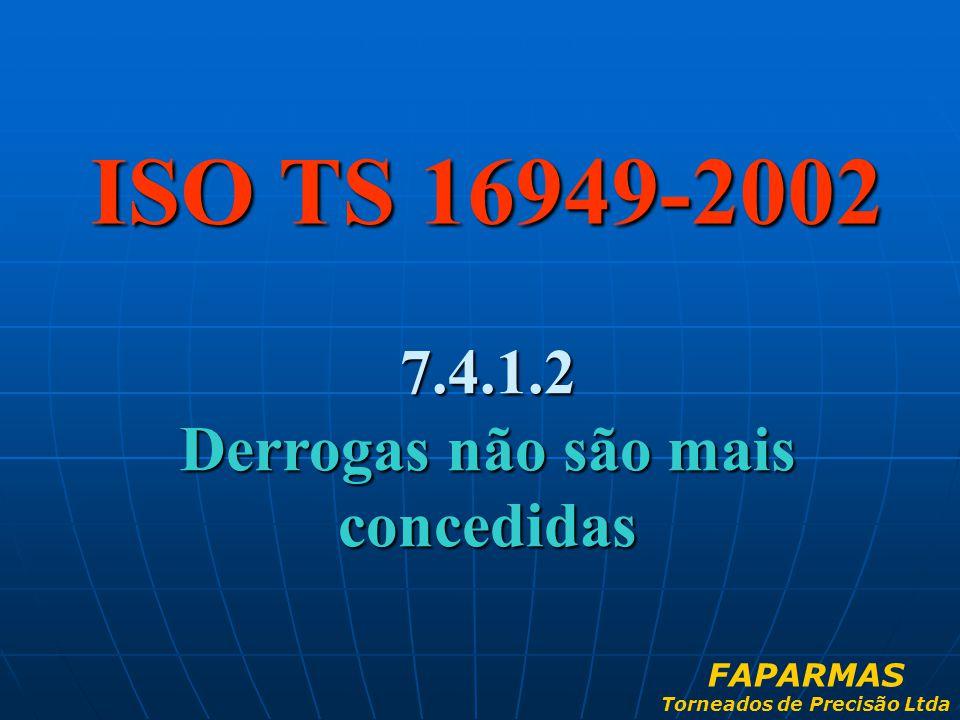ISO TS 16949-2002 7.4.1.2 Derrogas não são mais concedidas FAPARMAS Torneados de Precisão Ltda