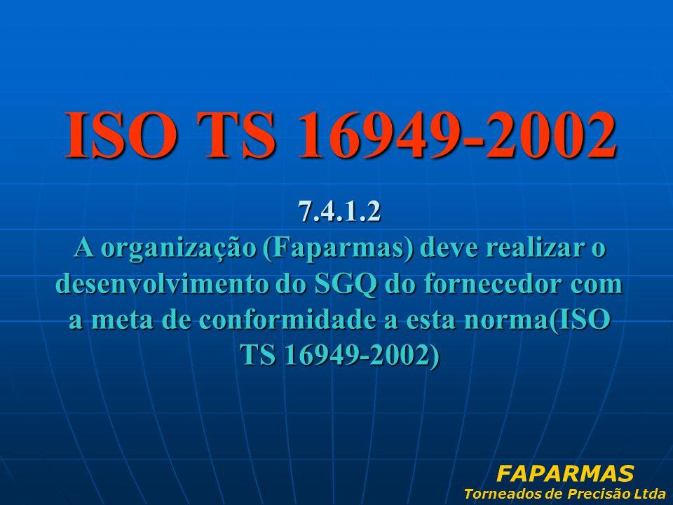 ISO TS 16949-2002 7.4.1.2 A organização (Faparmas) deve realizar o desenvolvimento do SGQ do fornecedor com a meta de conformidade a esta norma(ISO TS