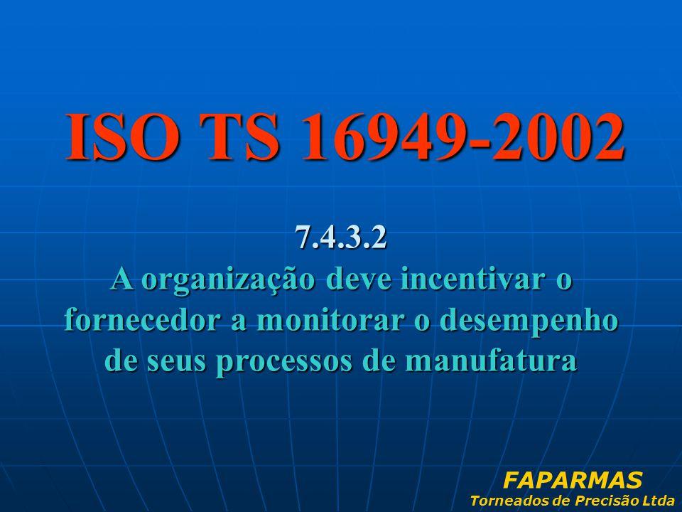 ISO TS 16949-2002 7.4.3.2 A organização deve incentivar o fornecedor a monitorar o desempenho de seus processos de manufatura FAPARMAS Torneados de Pr